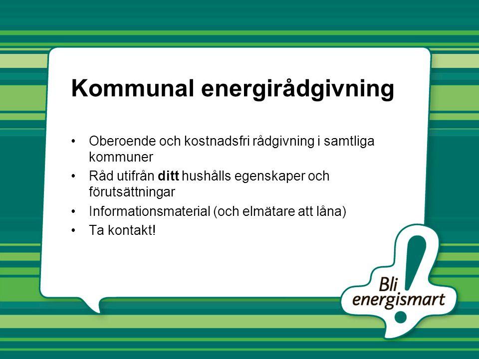 Kommunal energirådgivning Oberoende och kostnadsfri rådgivning i samtliga kommuner Råd utifrån ditt hushålls egenskaper och förutsättningar Informationsmaterial (och elmätare att låna) Ta kontakt!