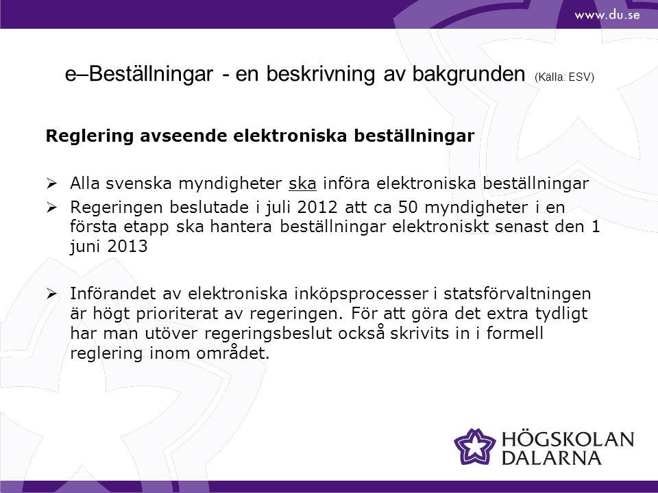e–Beställningar - en beskrivning av bakgrunden (Källa: ESV) Reglering avseende elektroniska beställningar  Alla svenska myndigheter ska införa elektroniska beställningar  Regeringen beslutade i juli 2012 att ca 50 myndigheter i en första etapp ska hantera beställningar elektroniskt senast den 1 juni 2013  Införandet av elektroniska inköpsprocesser i statsförvaltningen är högt prioriterat av regeringen.