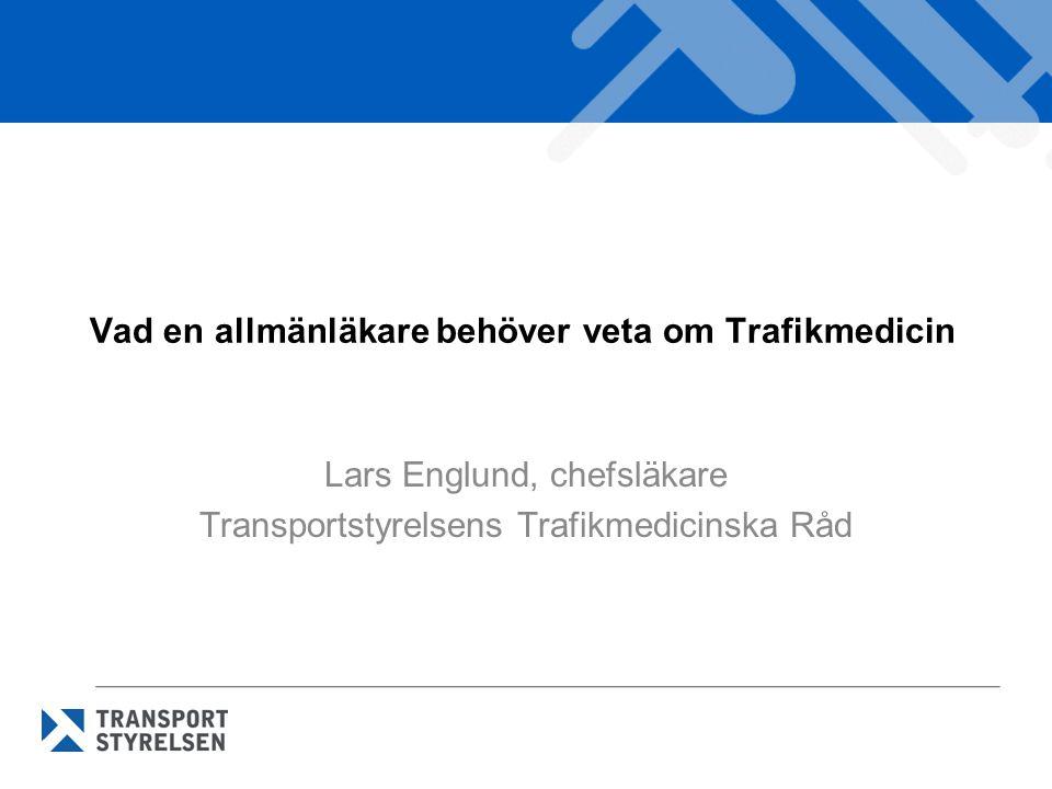 Vad en allmänläkare behöver veta om Trafikmedicin Lars Englund, chefsläkare Transportstyrelsens Trafikmedicinska Råd