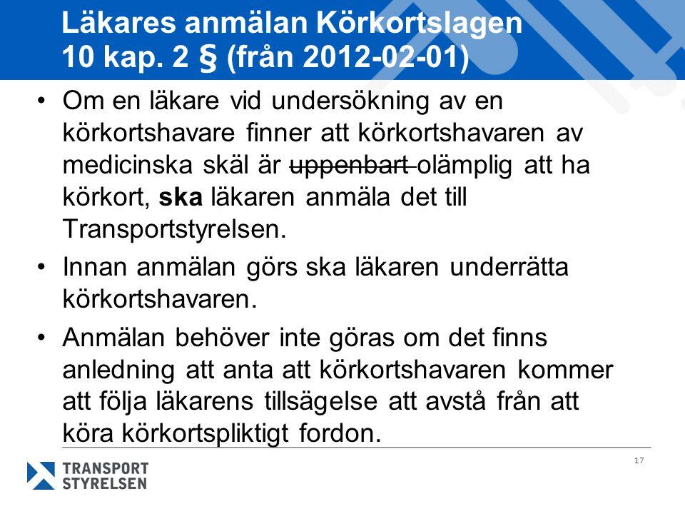 17 Läkares anmälan Körkortslagen 10 kap. 2 § (från 2012-02-01) Om en läkare vid undersökning av en körkortshavare finner att körkortshavaren av medici