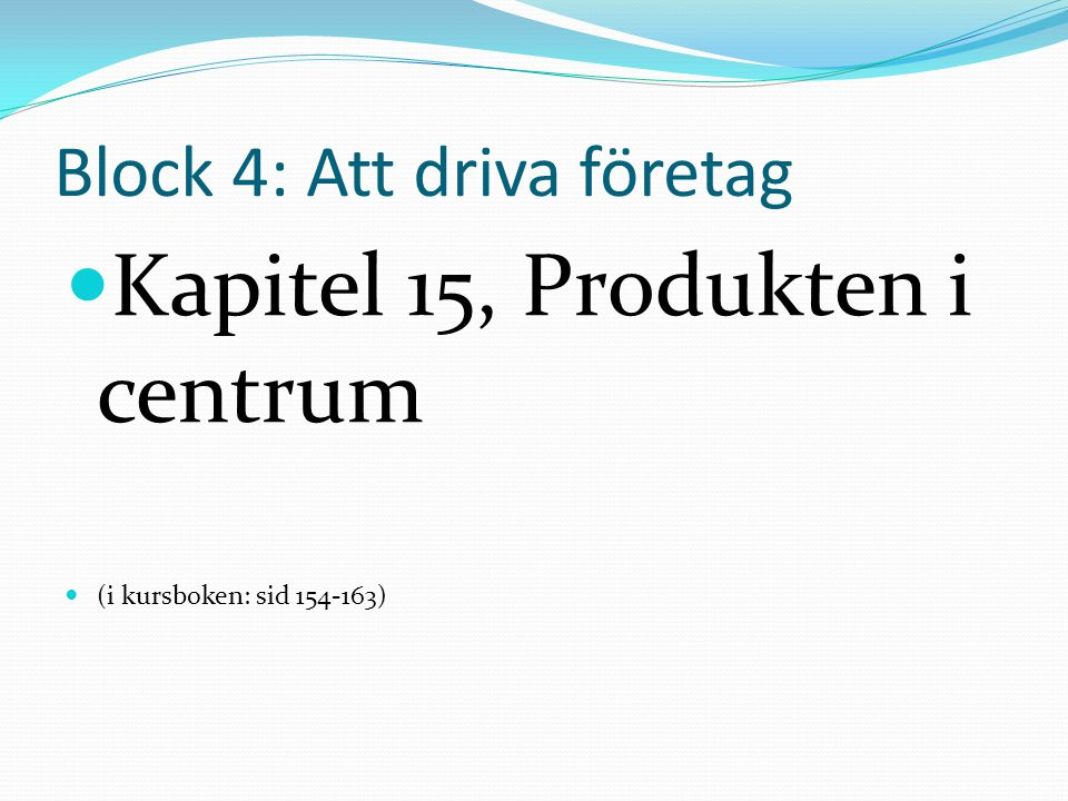 Block 4: Att driva företag Kapitel 15, Produkten i centrum (i kursboken: sid 154-163)