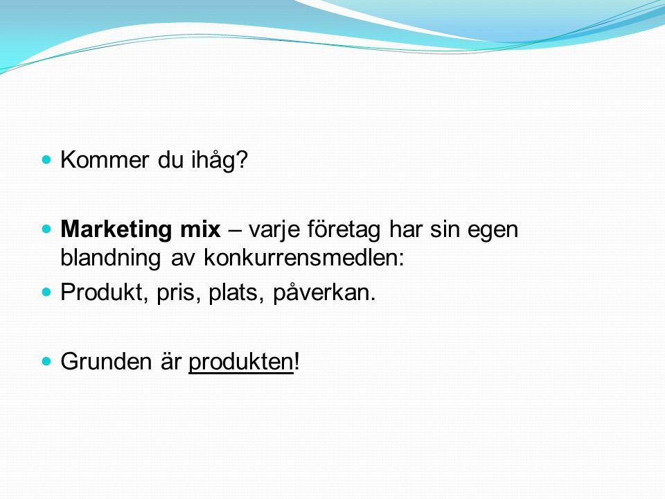 Kommer du ihåg? Marketing mix – varje företag har sin egen blandning av konkurrensmedlen: Produkt, pris, plats, påverkan. Grunden är produkten!