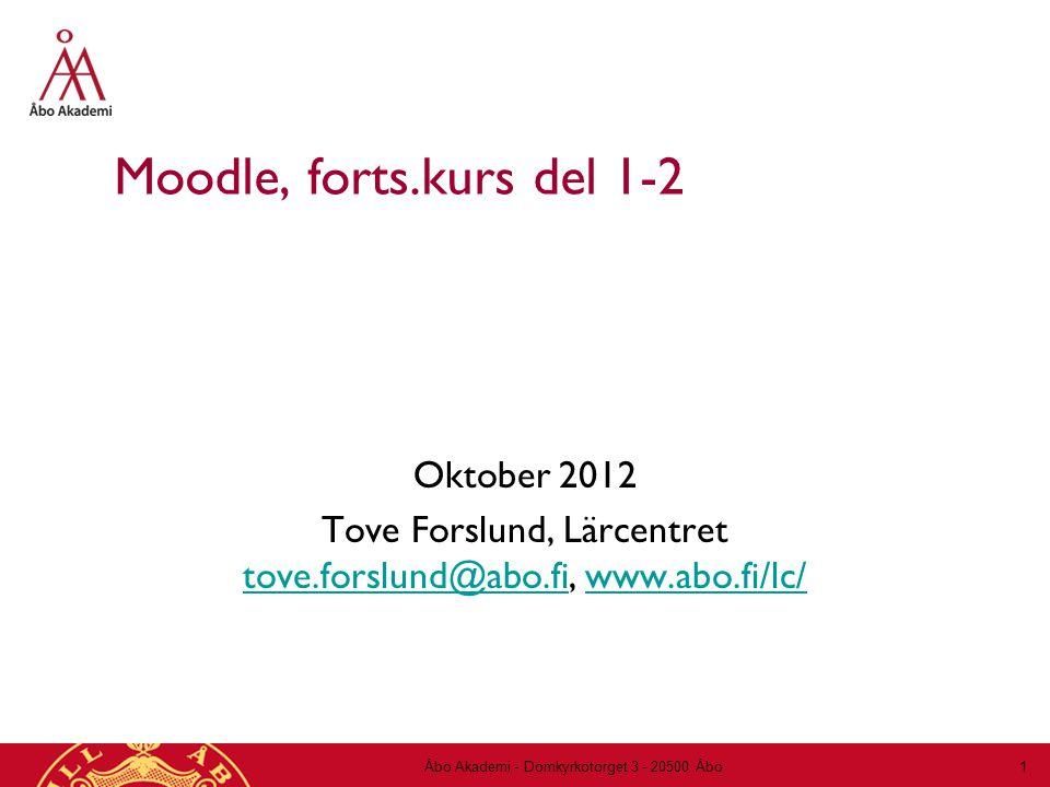 Moodle, forts.kurs del 1-2 Oktober 2012 Tove Forslund, Lärcentret tove.forslund@abo.fi, www.abo.fi/lc/ tove.forslund@abo.fiwww.abo.fi/lc/ Åbo Akademi - Domkyrkotorget 3 - 20500 Åbo 1
