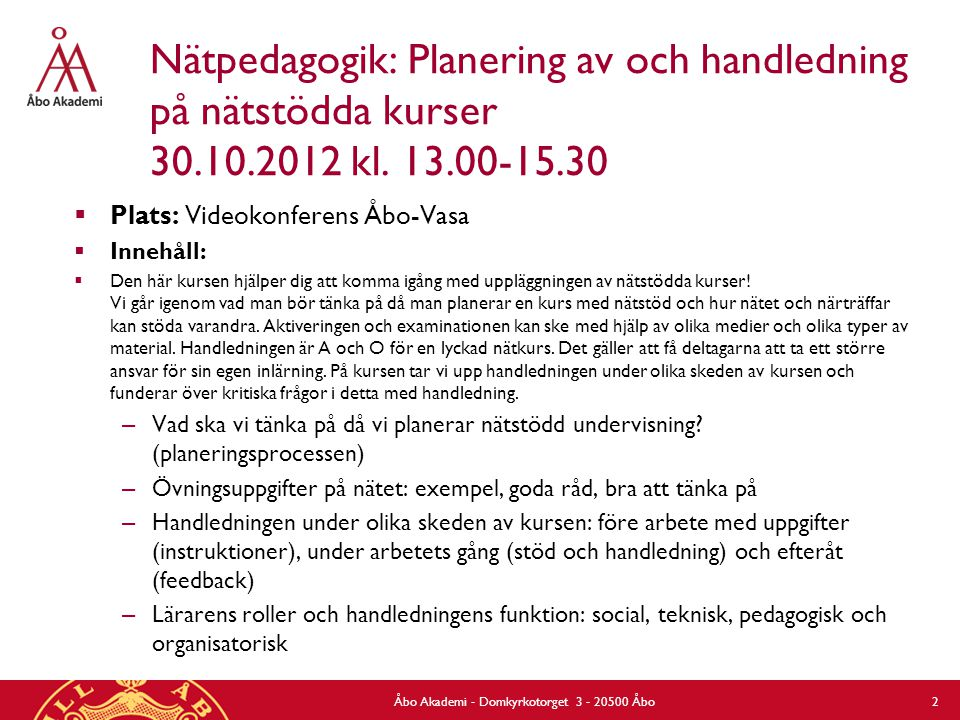 Nätpedagogik: Planering av och handledning på nätstödda kurser 30.10.2012 kl. 13.00-15.30  Plats: Videokonferens Åbo-Vasa  Innehåll:  Den här kurse