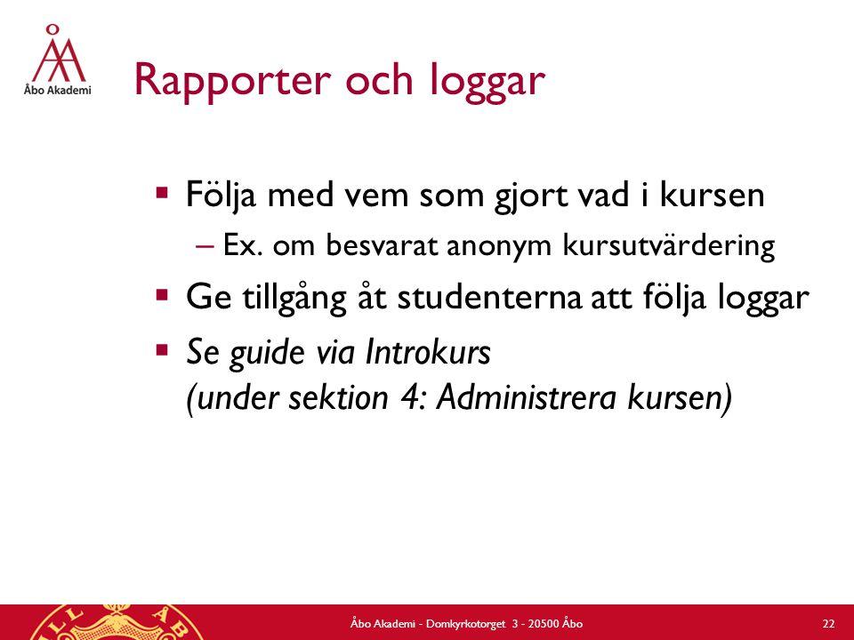 Rapporter och loggar  Följa med vem som gjort vad i kursen – Ex. om besvarat anonym kursutvärdering  Ge tillgång åt studenterna att följa loggar  S