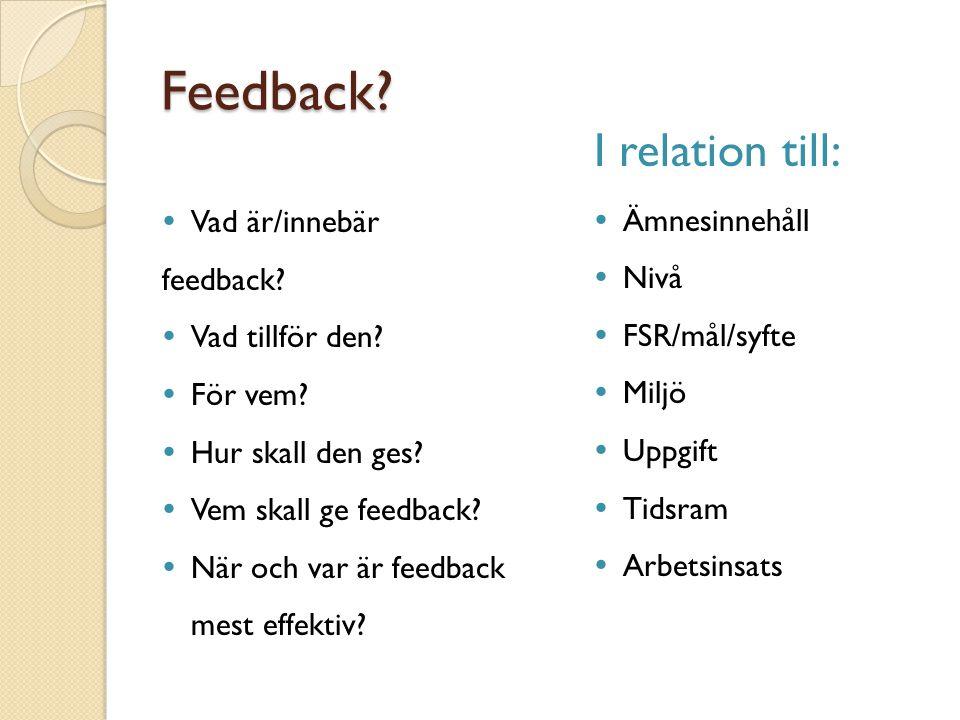 Feedback?  Vad är/innebär feedback?  Vad tillför den?  För vem?  Hur skall den ges?  Vem skall ge feedback?  När och var är feedback mest effekt