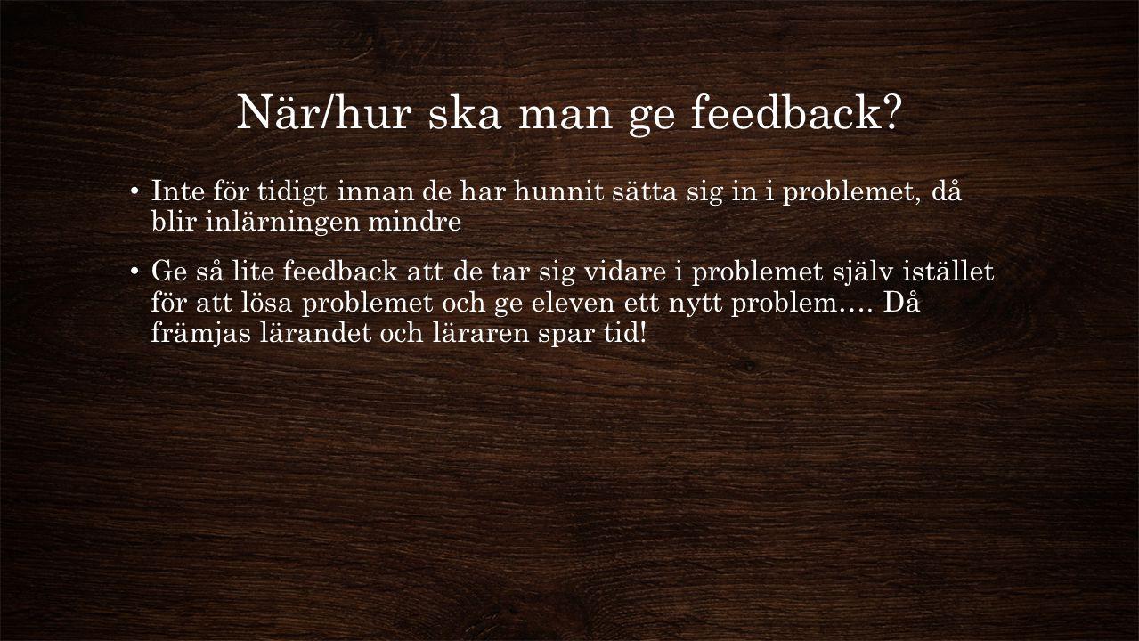 När/hur ska man ge feedback? Inte för tidigt innan de har hunnit sätta sig in i problemet, då blir inlärningen mindre Ge så lite feedback att de tar s