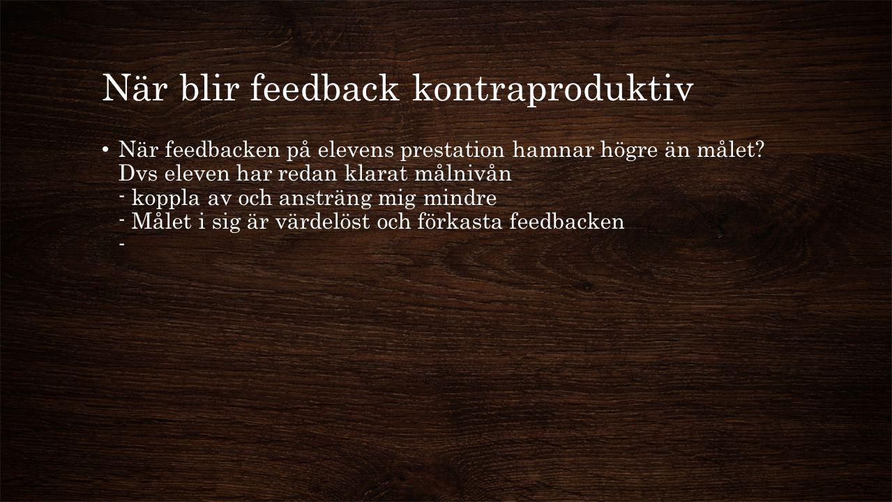 När blir feedback kontraproduktiv När feedbacken på elevens prestation hamnar högre än målet? Dvs eleven har redan klarat målnivån - koppla av och ans