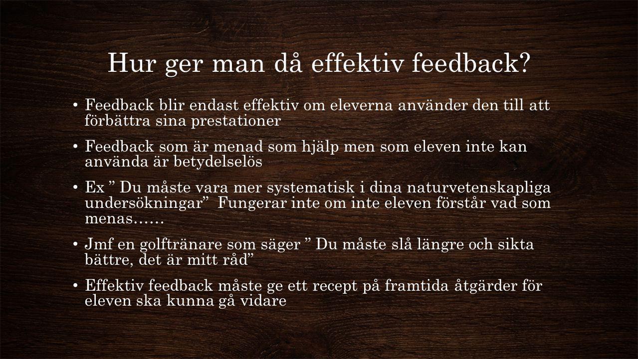 Hur ger man då effektiv feedback? Feedback blir endast effektiv om eleverna använder den till att förbättra sina prestationer Feedback som är menad so