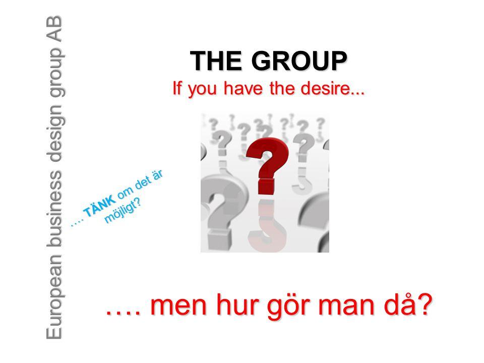 European business design group AB.. men hur gör man då? THE GROUP If you have the desire...