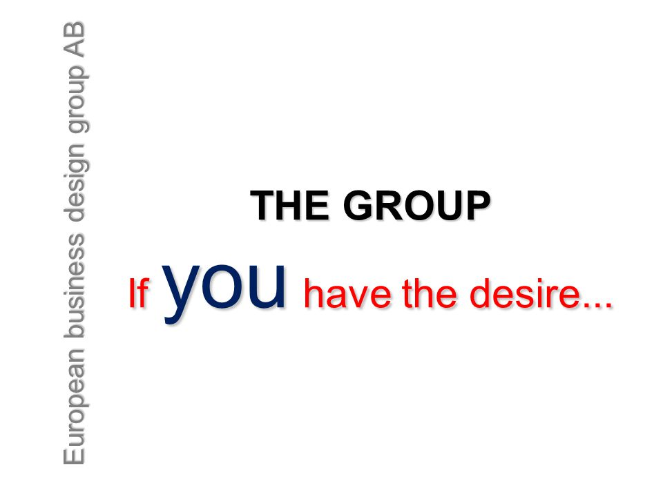 European business design group AB THE GROUP If you have the desire...