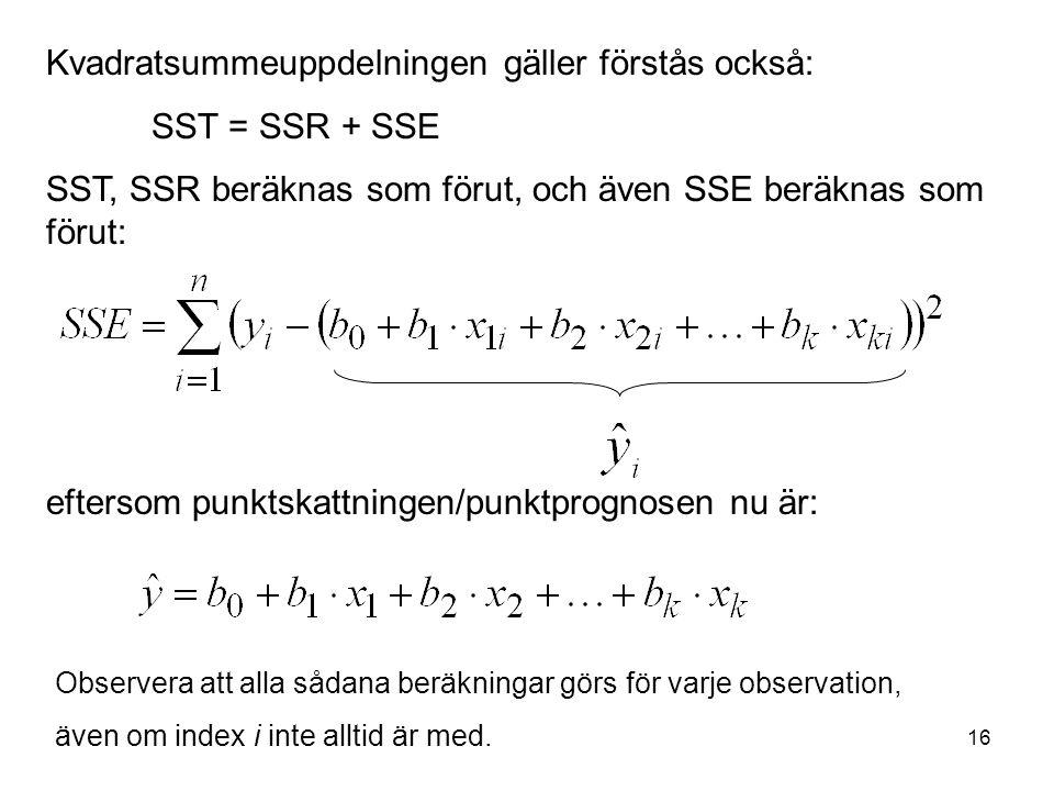 16 Kvadratsummeuppdelningen gäller förstås också: SST = SSR + SSE SST, SSR beräknas som förut, och även SSE beräknas som förut: eftersom punktskattningen/punktprognosen nu är: Observera att alla sådana beräkningar görs för varje observation, även om index i inte alltid är med.