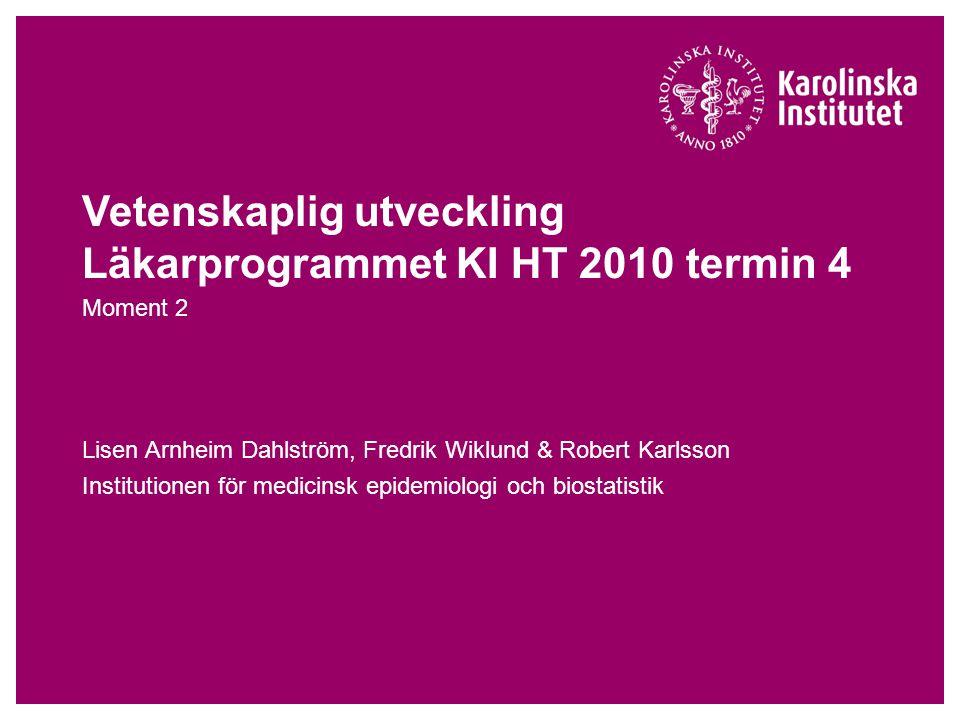Vetenskaplig utveckling Läkarprogrammet KI HT 2010 termin 4 Moment 2 Lisen Arnheim Dahlström, Fredrik Wiklund & Robert Karlsson Institutionen för medicinsk epidemiologi och biostatistik