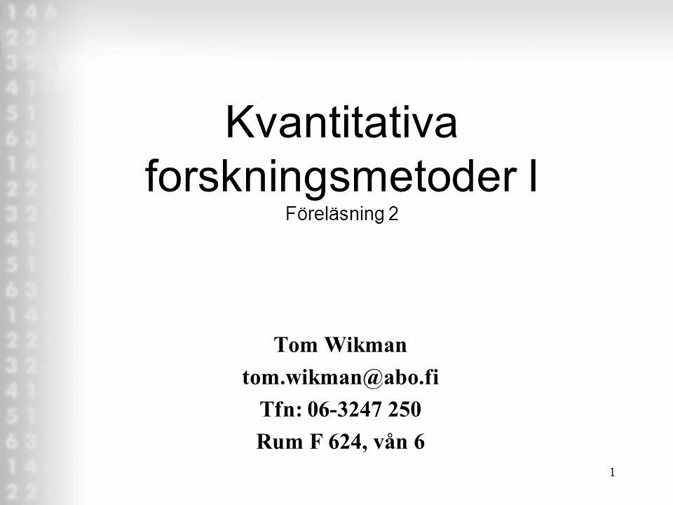 1 Kvantitativa forskningsmetoder I Föreläsning 2 Tom Wikman tom.wikman@abo.fi Tfn: 06-3247 250 Rum F 624, vån 6