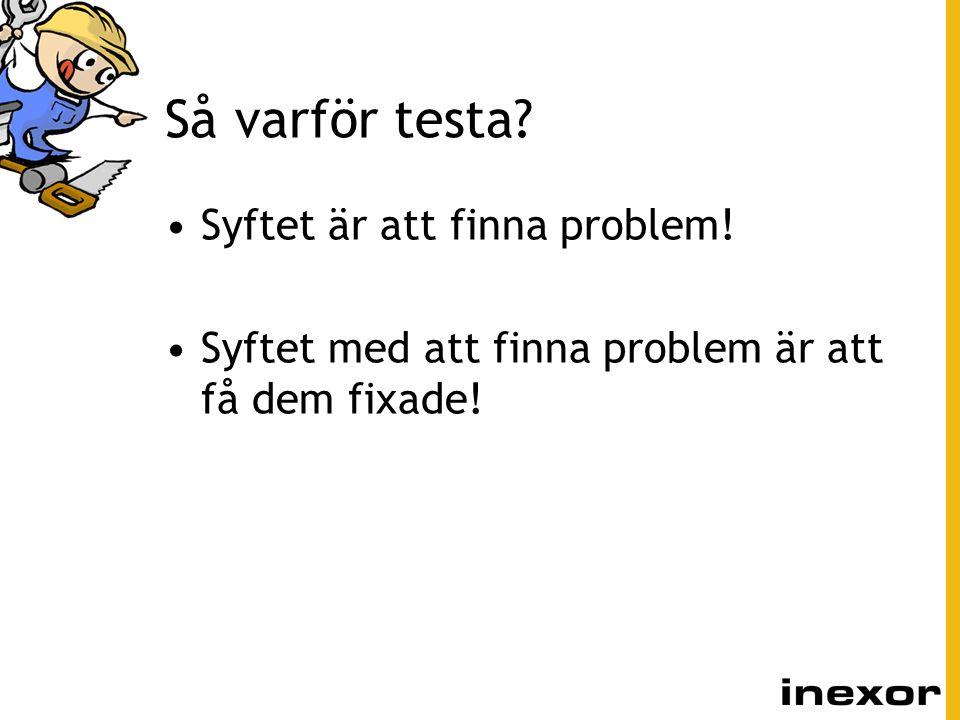 Så varför testa? Syftet är att finna problem! Syftet med att finna problem är att få dem fixade!