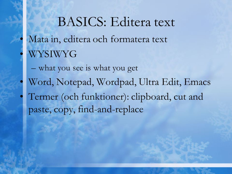 BASICS: Editera text Mata in, editera och formatera text WYSIWYG –what you see is what you get Word, Notepad, Wordpad, Ultra Edit, Emacs Termer (och f