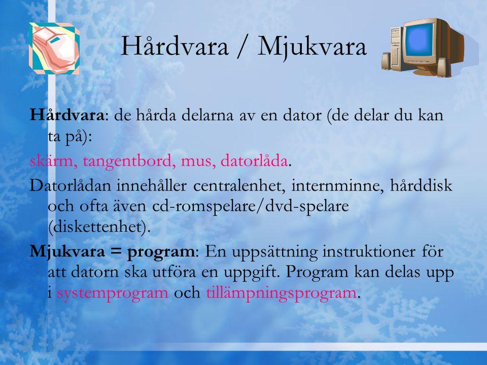 Hårdvara / Mjukvara Hårdvara: de hårda delarna av en dator (de delar du kan ta på): skärm, tangentbord, mus, datorlåda. Datorlådan innehåller centrale
