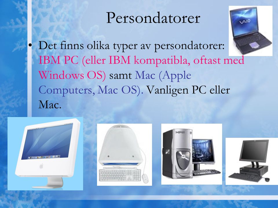 Persondatorer Det finns olika typer av persondatorer: IBM PC (eller IBM kompatibla, oftast med Windows OS) samt Mac (Apple Computers, Mac OS). Vanlige