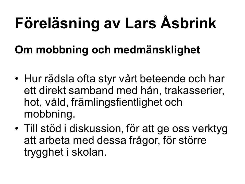 Föreläsning av Lars Åsbrink Om mobbning och medmänsklighet Hur rädsla ofta styr vårt beteende och har ett direkt samband med hån, trakasserier, hot, v