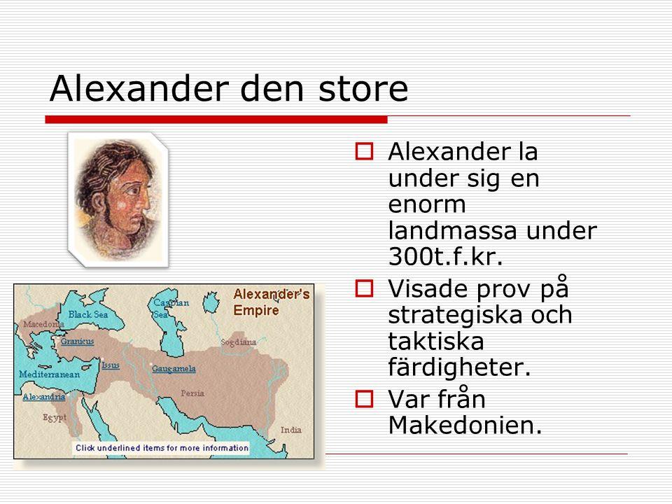 Alexander den store  Alexander la under sig en enorm landmassa under 300t.f.kr.  Visade prov på strategiska och taktiska färdigheter.  Var från Mak