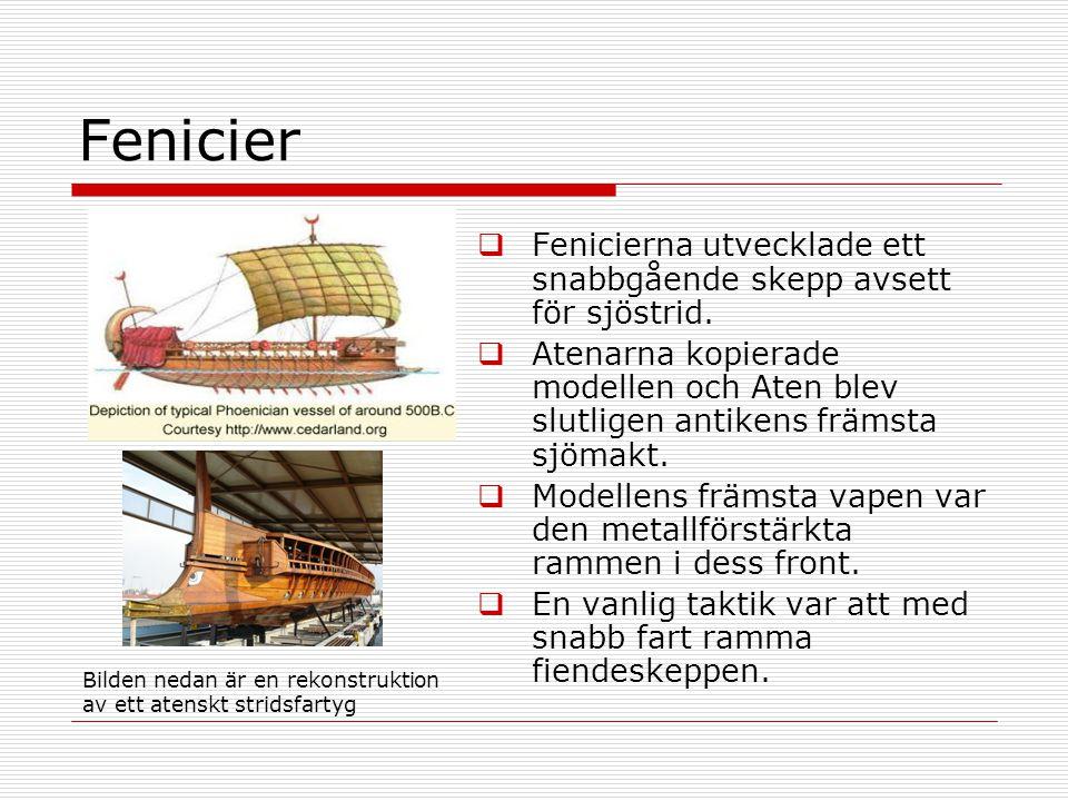 Fenicier  Fenicierna utvecklade ett snabbgående skepp avsett för sjöstrid.  Atenarna kopierade modellen och Aten blev slutligen antikens främsta sjö