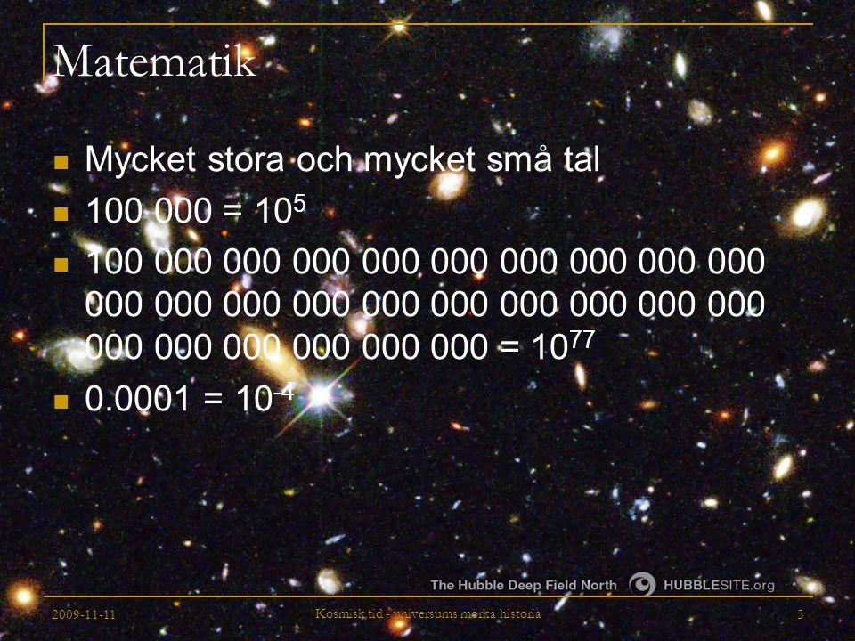 2009-11-11 Kosmisk tid - universums mörka historia 26 En metrik för Universum Skalfaktorn a(t) talar om hur stort Universum är och beror på Universums innehåll Vi kan beräkna hur Universums storlek ändras med tiden om vi vet vad Universum innehåller Vi kan lära oss vad Universum innehåller om vi kan mäta hur Universums storlek ändras med tiden d s 2 = c 2 d t 2 ¡ a ( t ) 2 [ d r 2 + S · ( r ) 2 d  2 ]