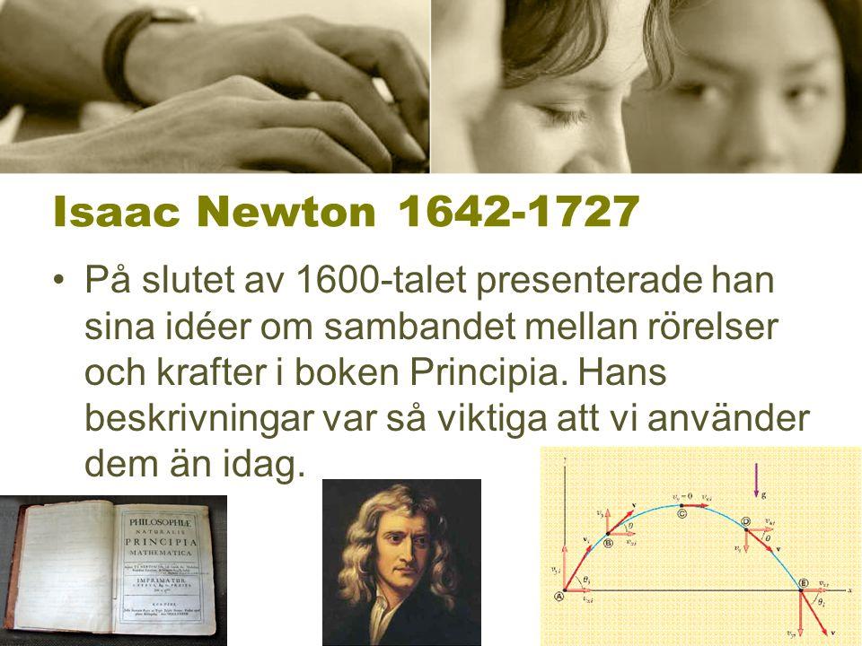 Isaac Newton1642-1727 På slutet av 1600-talet presenterade han sina idéer om sambandet mellan rörelser och krafter i boken Principia. Hans beskrivning