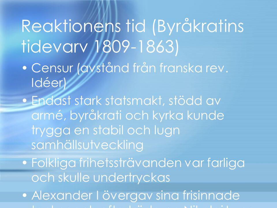 Reaktionens tid (Byråkratins tidevarv 1809-1863)  Censur (avstånd från franska rev. Idéer)  Endast stark statsmakt, stödd av armé, byråkrati och kyr