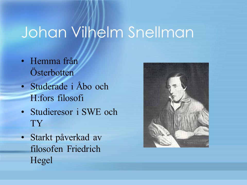 Johan Vilhelm Snellman Hemma från Österbotten Studerade i Åbo och H:fors filosofi Studieresor i SWE och TY Starkt påverkad av filosofen Friedrich Hege