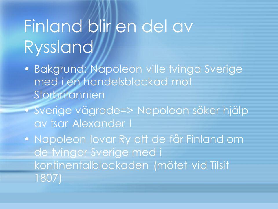 Finland blir en del av Ryssland Bakgrund: Napoleon ville tvinga Sverige med i en handelsblockad mot Storbritannien Sverige vägrade=> Napoleon söker hj