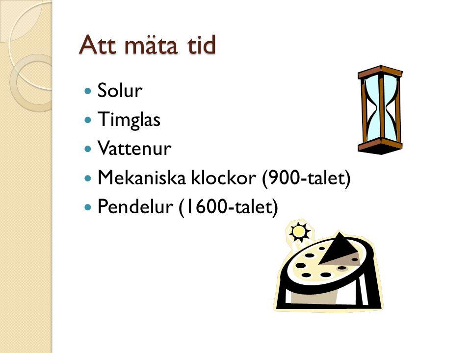 Att mäta tid Solur Timglas Vattenur Mekaniska klockor (900-talet) Pendelur (1600-talet)