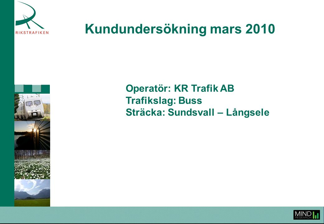 Rikstrafiken Kundundersökning våren 2010KR Trafik Buss Sundsvall - Långsele 2 Rikstrafiken genomför årligen kundundersökningar för att följa upp och utvärdera upphandlad trafik, ge operatörerna ett verktyg i deras arbete att höja den kundupplevda kvaliteten samt för att sprida information om kollektivtrafiken och Rikstrafiken.