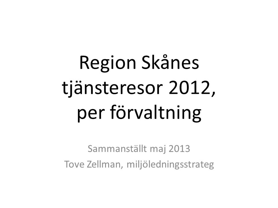 Region Skånes tjänsteresor 2012, per förvaltning Sammanställt maj 2013 Tove Zellman, miljöledningsstrateg