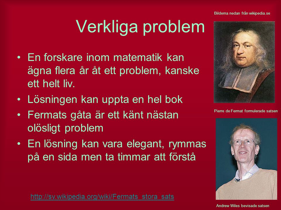 Verkliga problem En forskare inom matematik kan ägna flera år åt ett problem, kanske ett helt liv. Lösningen kan uppta en hel bok Fermats gåta är ett