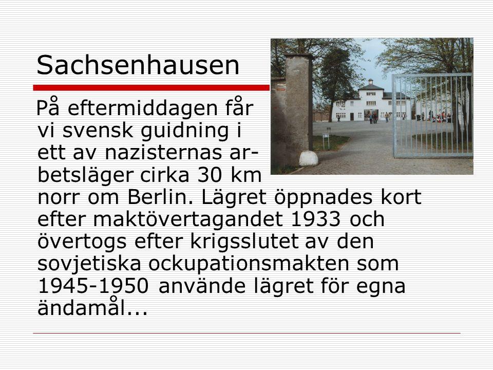 Sachsenhausen På eftermiddagen får vi svensk guidning i ett av nazisternas ar- betsläger cirka 30 km norr om Berlin. Lägret öppnades kort efter maktöv