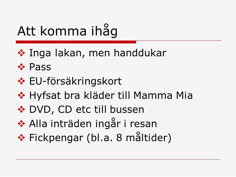 Att komma ihåg  Inga lakan, men handdukar  Pass  EU-försäkringskort  Hyfsat bra kläder till Mamma Mia  DVD, CD etc till bussen  Alla inträden in