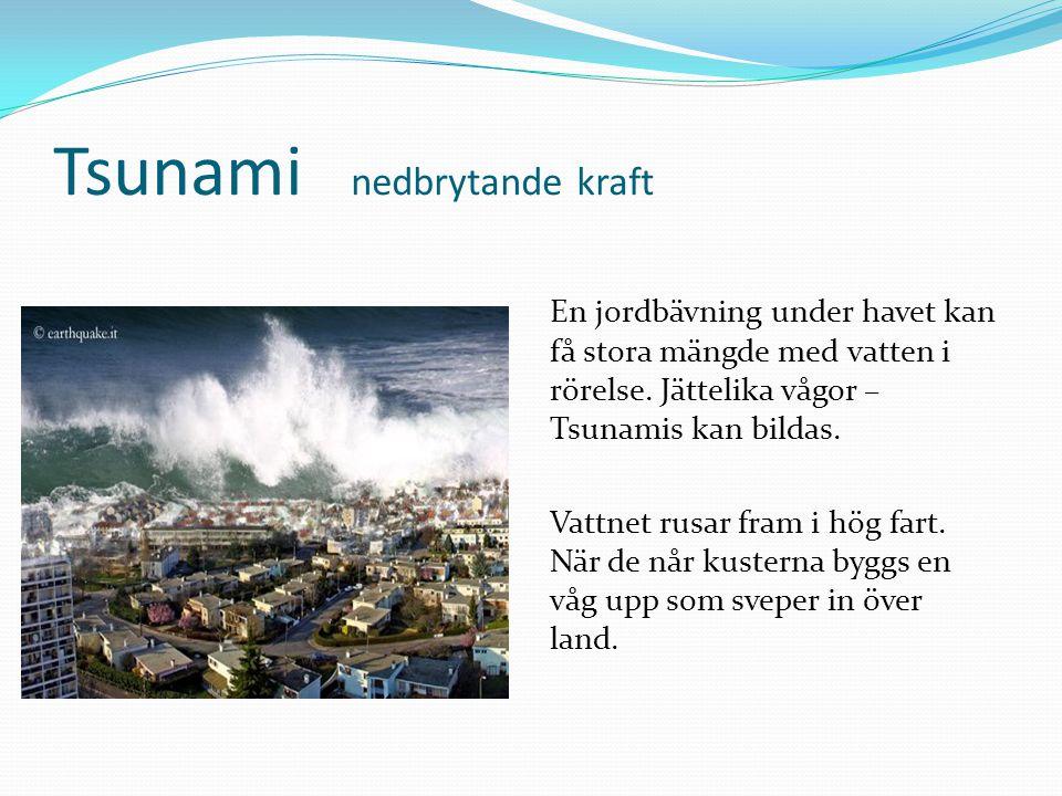 Tsunami nedbrytande kraft En jordbävning under havet kan få stora mängde med vatten i rörelse. Jättelika vågor – Tsunamis kan bildas. Vattnet rusar fr