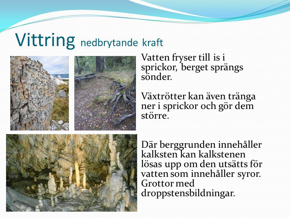 Vittring nedbrytande kraft Vatten fryser till is i sprickor, berget sprängs sönder. Växtrötter kan även tränga ner i sprickor och gör dem större. Där