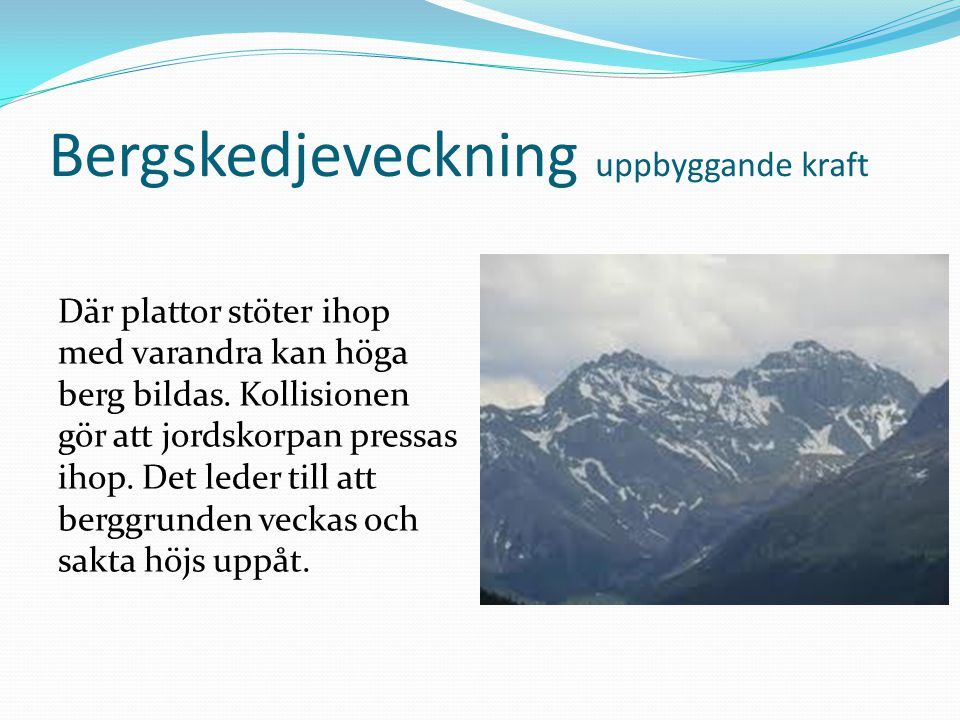 Bergskedjeveckning uppbyggande kraft Där plattor stöter ihop med varandra kan höga berg bildas. Kollisionen gör att jordskorpan pressas ihop. Det lede