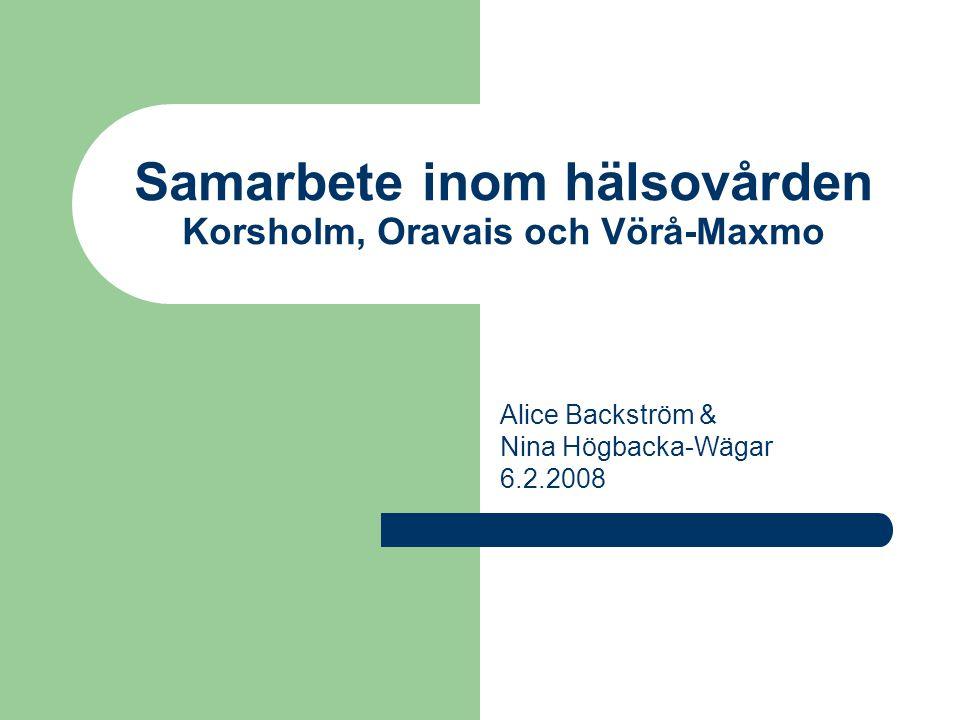 Samarbete inom hälsovården Korsholm, Oravais och Vörå-Maxmo Alice Backström & Nina Högbacka-Wägar 6.2.2008