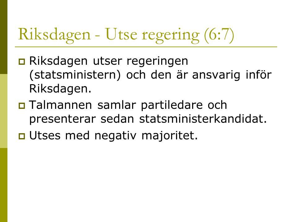 Riksdagen - Utse regering (6:7)  Riksdagen utser regeringen (statsministern) och den är ansvarig inför Riksdagen.