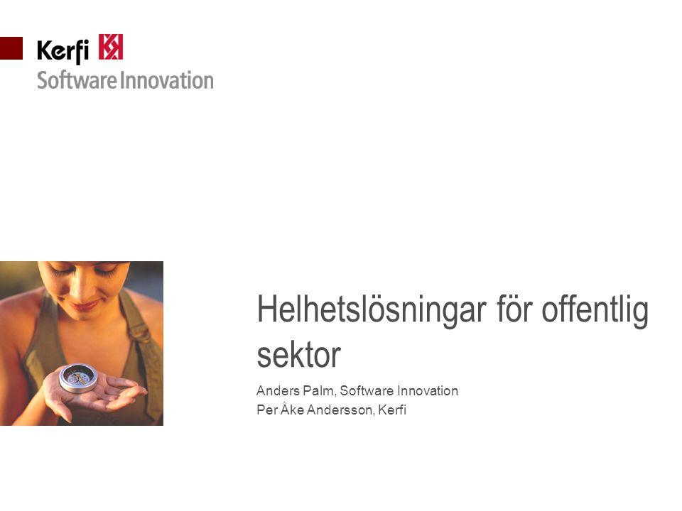 Helhetslösningar för offentlig sektor Anders Palm, Software Innovation Per Åke Andersson, Kerfi