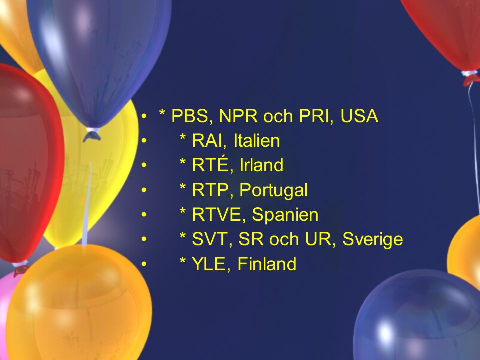 * PBS, NPR och PRI, USA * RAI, Italien * RTÉ, Irland * RTP, Portugal * RTVE, Spanien * SVT, SR och UR, Sverige * YLE, Finland