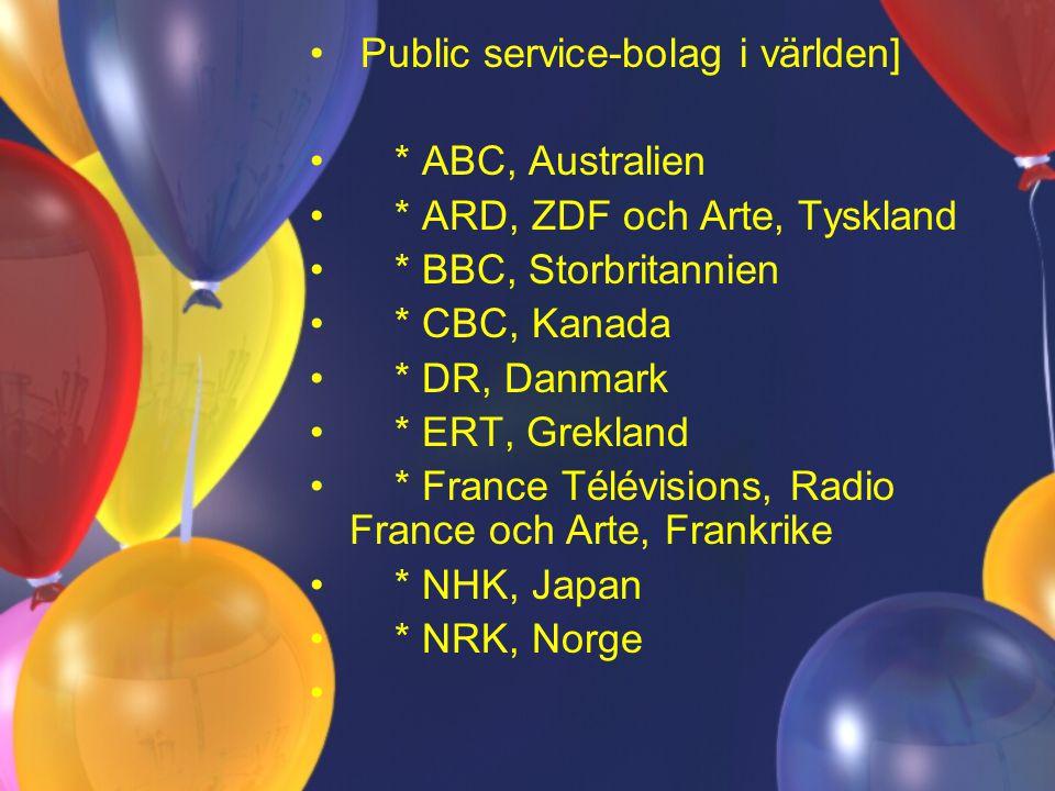Public service-bolag i världen] * ABC, Australien * ARD, ZDF och Arte, Tyskland * BBC, Storbritannien * CBC, Kanada * DR, Danmark * ERT, Grekland * France Télévisions, Radio France och Arte, Frankrike * NHK, Japan * NRK, Norge