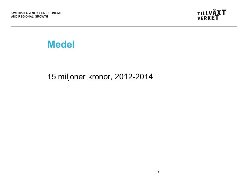 SWEDISH AGENCY FOR ECONOMIC AND REGIONAL GROWTH Medel 15 miljoner kronor, 2012-2014 2