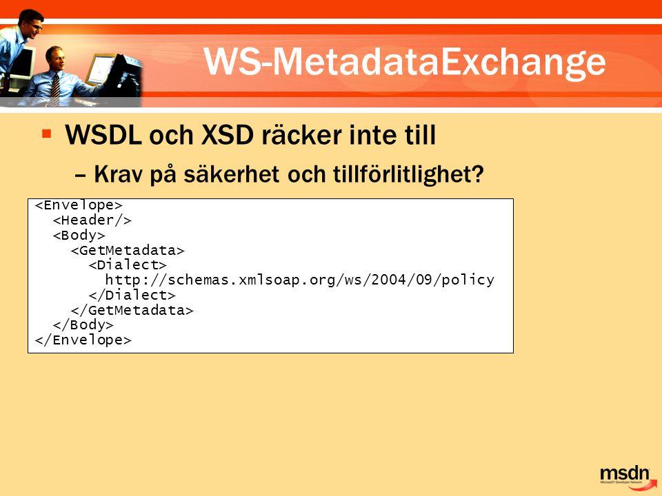 WS-MetadataExchange http://schemas.xmlsoap.org/ws/2004/09/policy  WSDL och XSD räcker inte till –Krav på säkerhet och tillförlitlighet?