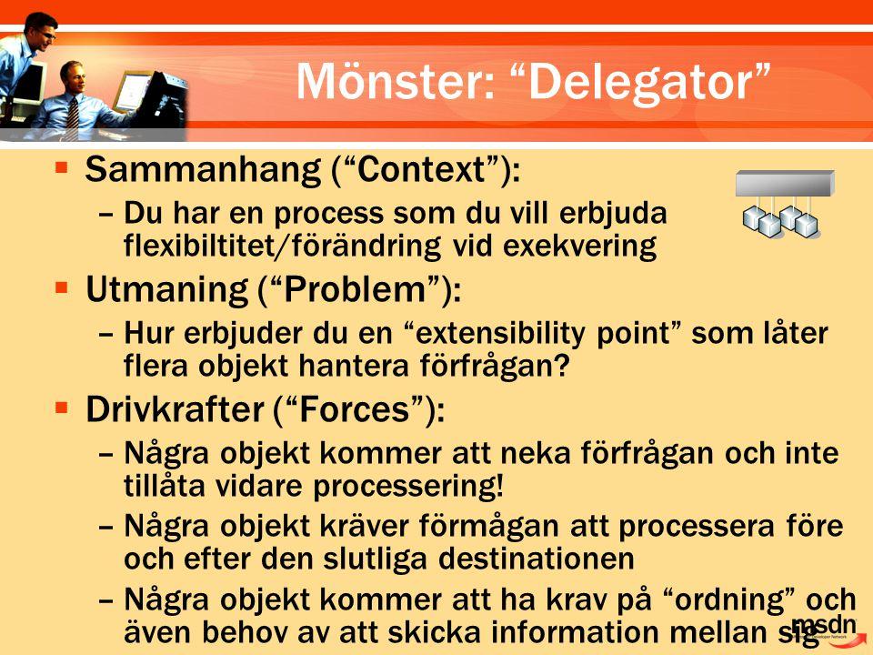 Mönster: Delegator  Sammanhang ( Context ): –Du har en process som du vill erbjuda flexibiltitet/förändring vid exekvering  Utmaning ( Problem ): –Hur erbjuder du en extensibility point som låter flera objekt hantera förfrågan.