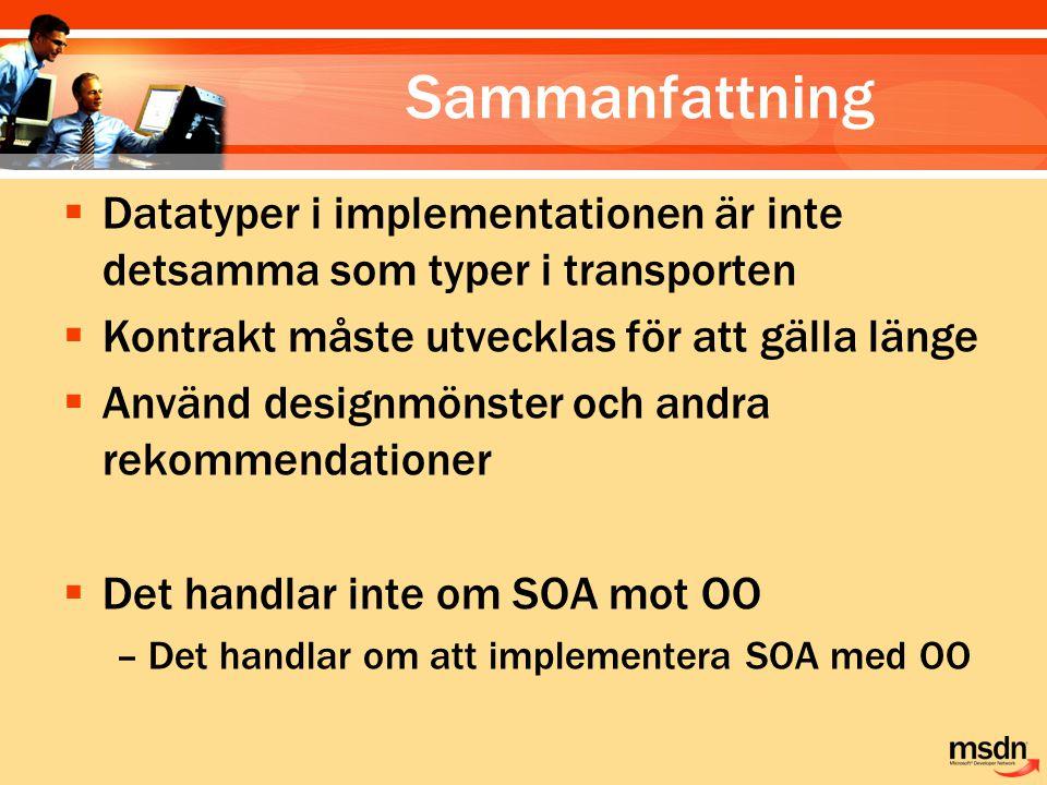Sammanfattning  Datatyper i implementationen är inte detsamma som typer i transporten  Kontrakt måste utvecklas för att gälla länge  Använd designmönster och andra rekommendationer  Det handlar inte om SOA mot OO –Det handlar om att implementera SOA med OO