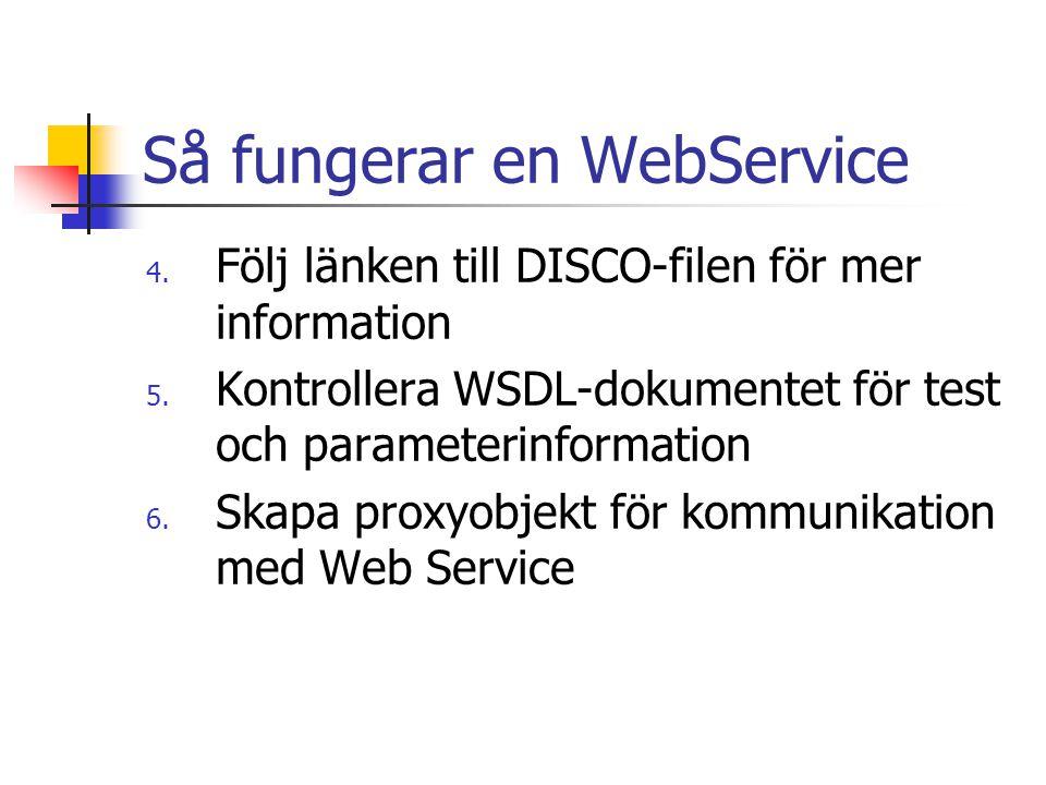 Så fungerar en WebService 4. Följ länken till DISCO-filen för mer information 5. Kontrollera WSDL-dokumentet för test och parameterinformation 6. Skap
