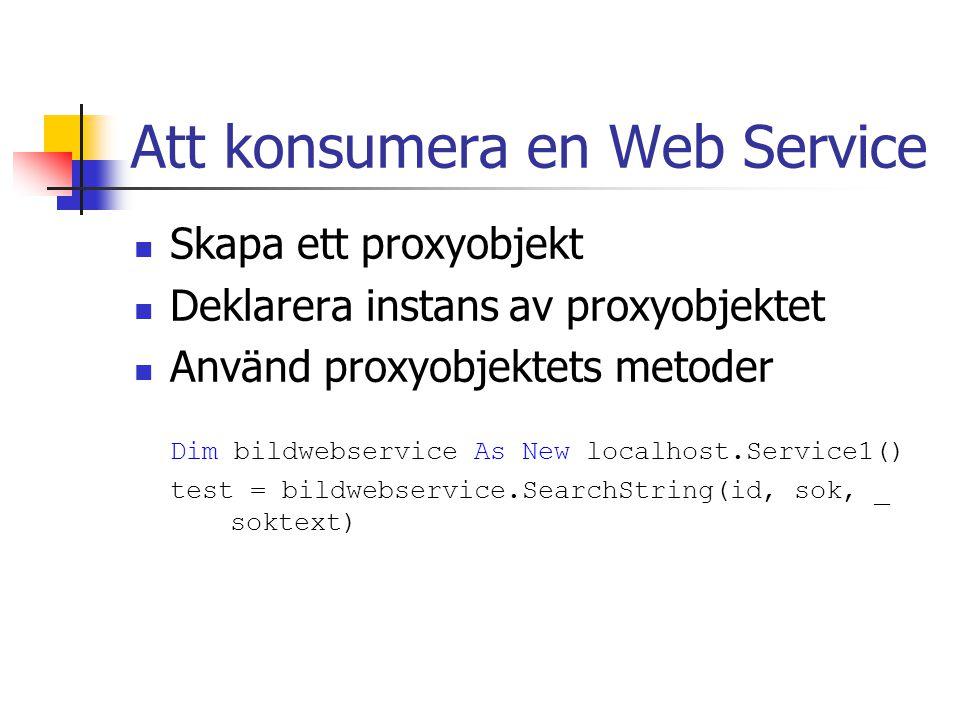 Att konsumera en Web Service Skapa ett proxyobjekt Deklarera instans av proxyobjektet Använd proxyobjektets metoder Dim bildwebservice As New localhos